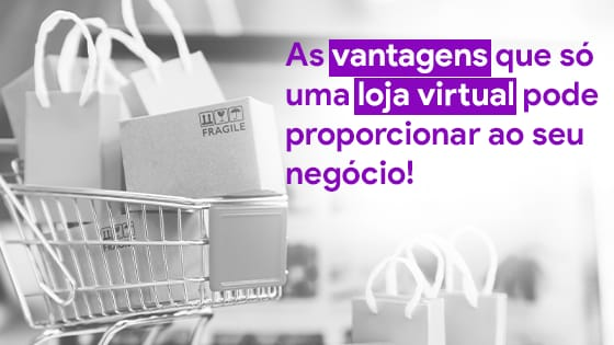 As vantagens que só uma loja virtual pode proporcionar ao seu negócio!